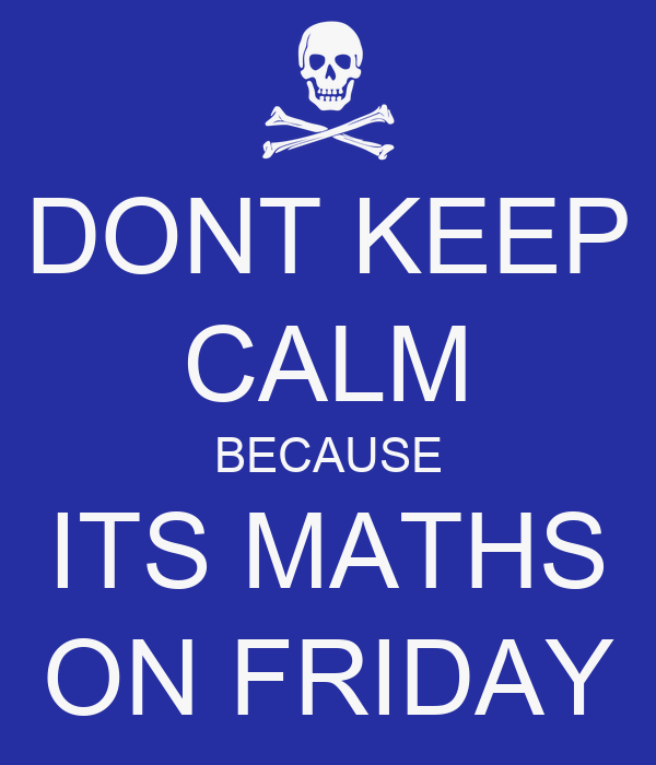DONT KEEP CALM BECAUSE ITS MATHS ON FRIDAY