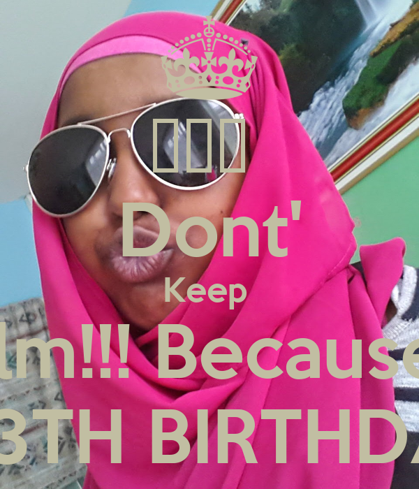 ♡♡♡  Dont' Keep  Calm!!! Because !!! ITS ME 13TH BIRTHDAY!!! ♡♡♡