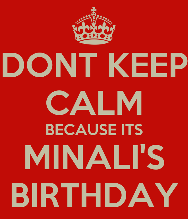 DONT KEEP CALM BECAUSE ITS MINALI'S BIRTHDAY