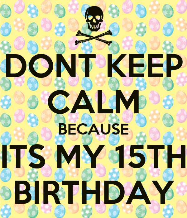 DONT KEEP CALM BECAUSE ITS MY 15TH BIRTHDAY