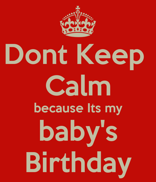 Dont Keep  Calm because Its my baby's Birthday