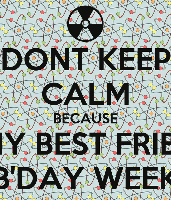 DONT KEEP CALM BECAUSE ITS MY BEST FRIEND'S B'DAY WEEK