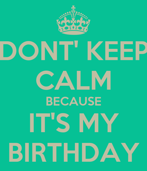 DONT' KEEP CALM BECAUSE IT'S MY BIRTHDAY