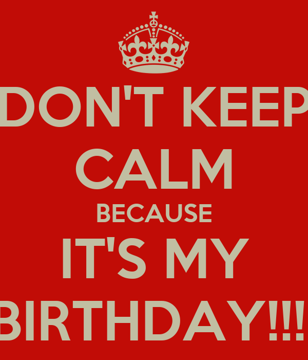 DON'T KEEP CALM BECAUSE IT'S MY BIRTHDAY!!!!