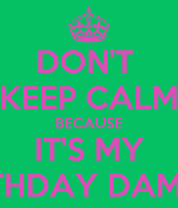DON'T  KEEP CALM BECAUSE IT'S MY BIRTHDAY DAMNIT!
