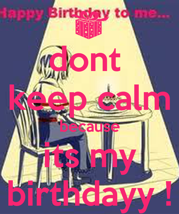 dont  keep calm because its my birthdayy !