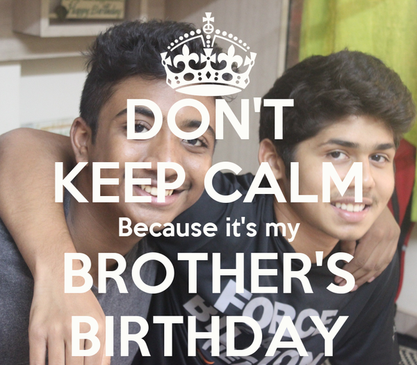 DON'T KEEP CALM Because it's my BROTHER'S BIRTHDAY