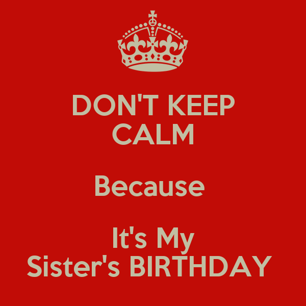 DON'T KEEP CALM Because  It's My Sister's BIRTHDAY