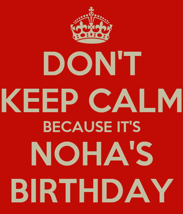 DON'T KEEP CALM BECAUSE IT'S NOHA'S BIRTHDAY