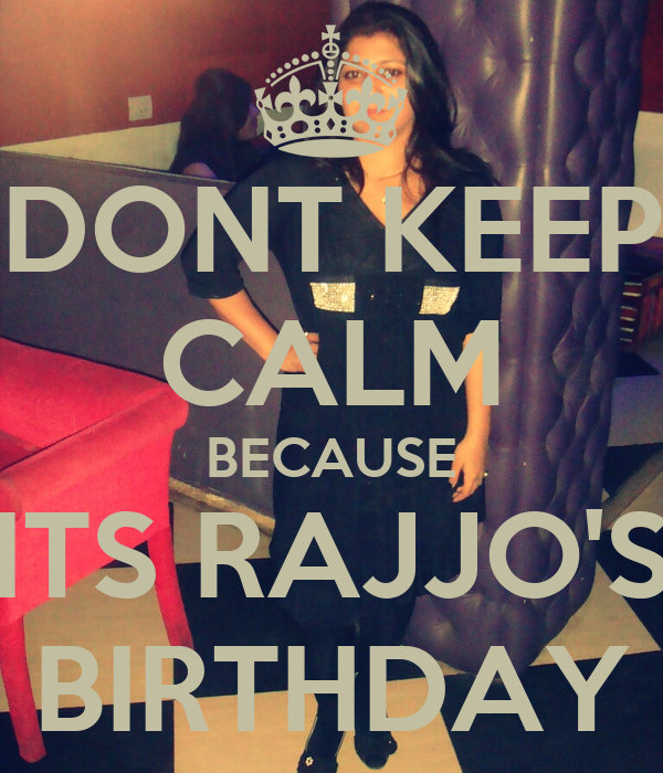 DONT KEEP CALM BECAUSE ITS RAJJO'S BIRTHDAY