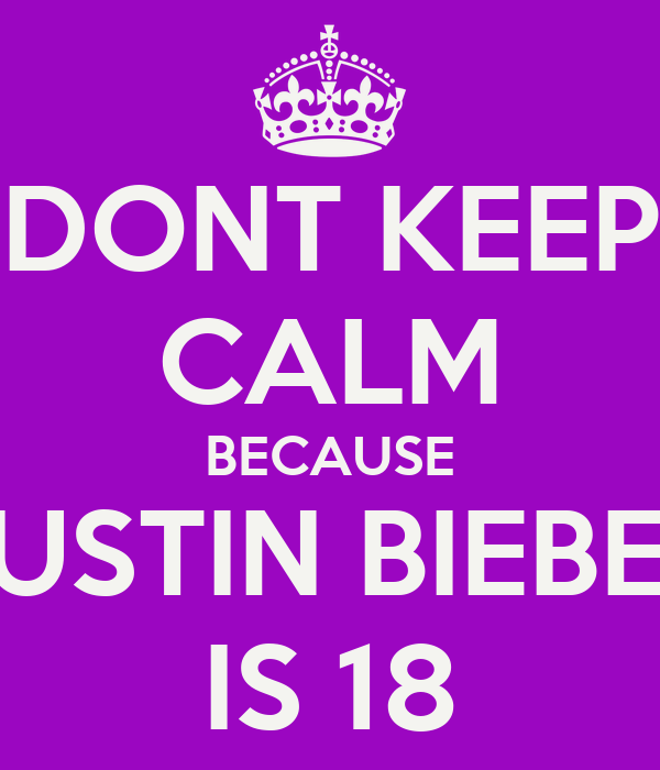 DONT KEEP CALM BECAUSE JUSTIN BIEBER IS 18