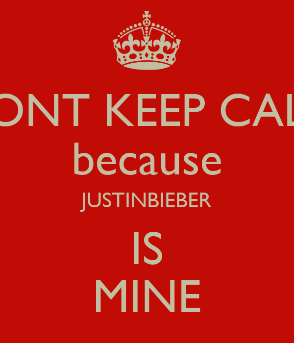 DONT KEEP CALM because JUSTINBIEBER IS MINE