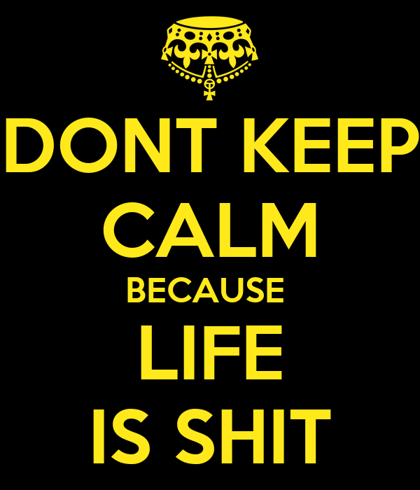 DONT KEEP CALM BECAUSE  LIFE IS SHIT