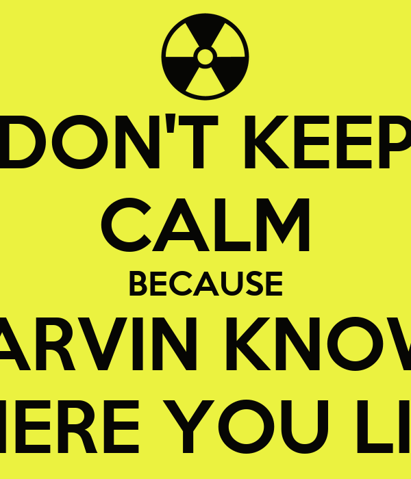 DON'T KEEP CALM BECAUSE MARVIN KNOWS WHERE YOU LIVE!