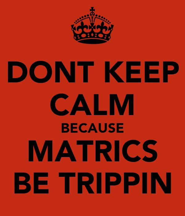 DONT KEEP CALM BECAUSE MATRICS BE TRIPPIN