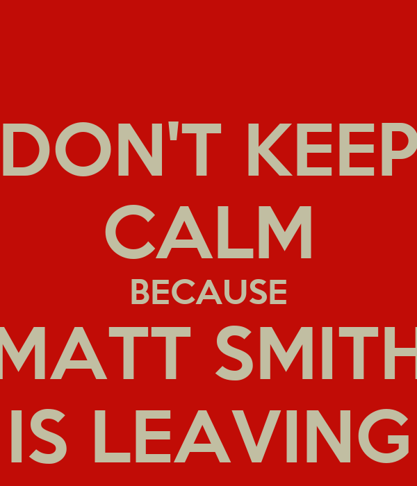 DON'T KEEP CALM BECAUSE MATT SMITH IS LEAVING