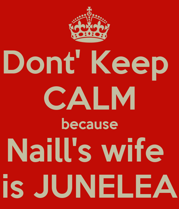 Dont' Keep  CALM because Naill's wife  is JUNELEA