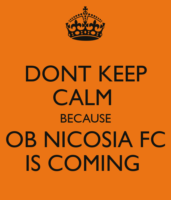 DONT KEEP CALM  BECAUSE OB NICOSIA FC IS COMING