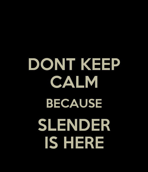 DONT KEEP CALM BECAUSE SLENDER IS HERE