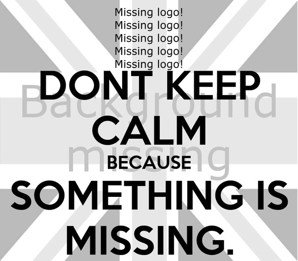 DONT KEEP CALM BECAUSE SOMETHING IS MISSING.