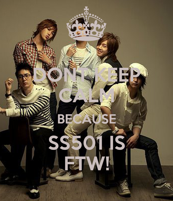 DONT KEEP CALM BECAUSE SS501 IS FTW!