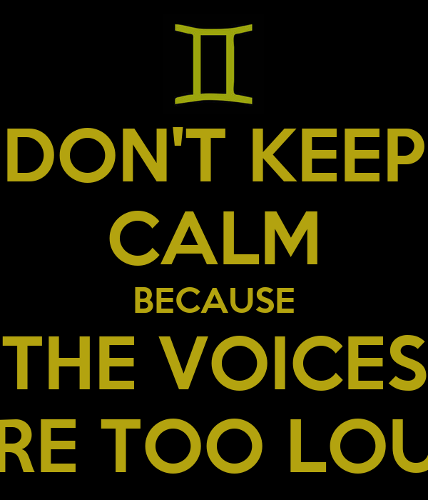 DON'T KEEP CALM BECAUSE THE VOICES ARE TOO LOUD