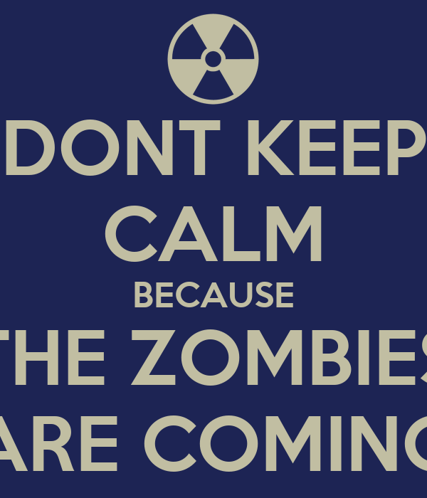 DONT KEEP CALM BECAUSE THE ZOMBIES ARE COMING