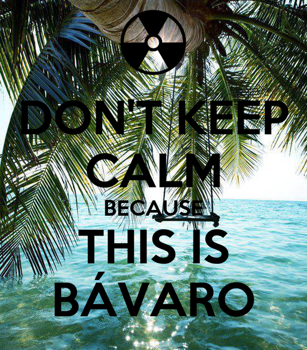 DON'T KEEP CALM BECAUSE THIS IS BÁVARO