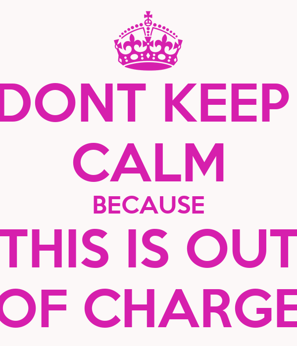 DONT KEEP  CALM BECAUSE THIS IS OUT OF CHARGE