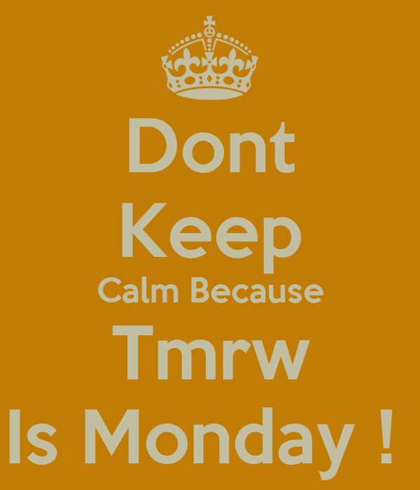 Dont Keep Calm Because Tmrw Is Monday !