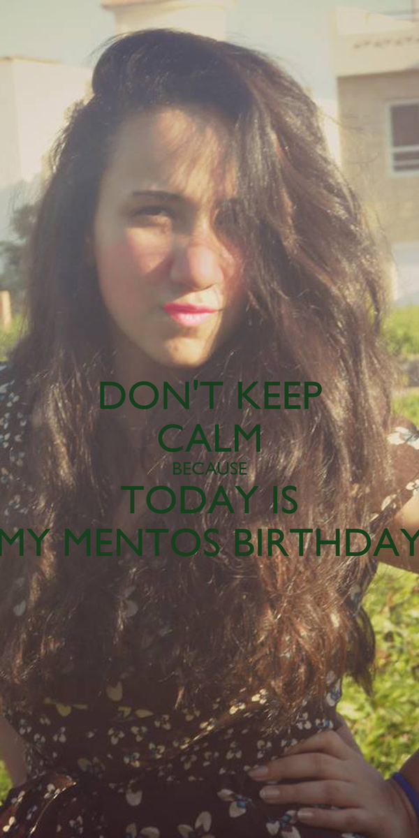 DON'T KEEP CALM BECAUSE TODAY IS MY MENTOS BIRTHDAY