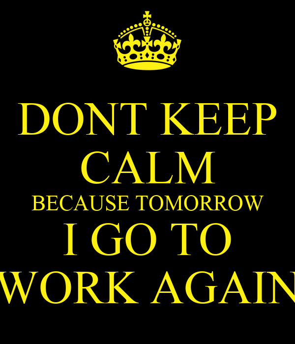 DONT KEEP CALM BECAUSE TOMORROW I GO TO WORK AGAIN
