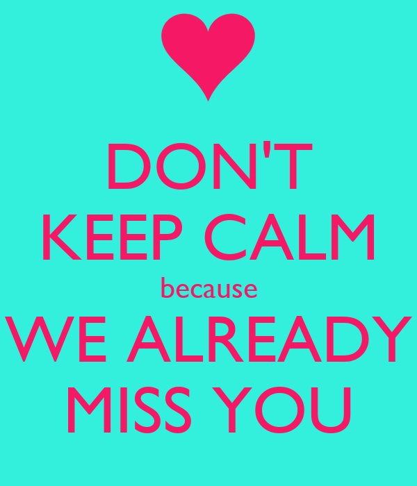 DON'T KEEP CALM because WE ALREADY MISS YOU