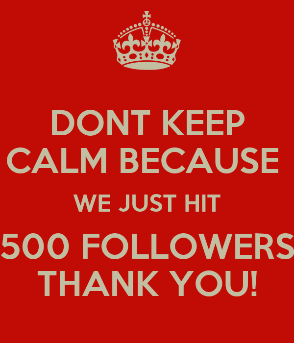 DONT KEEP CALM BECAUSE  WE JUST HIT 500 FOLLOWERS THANK YOU!
