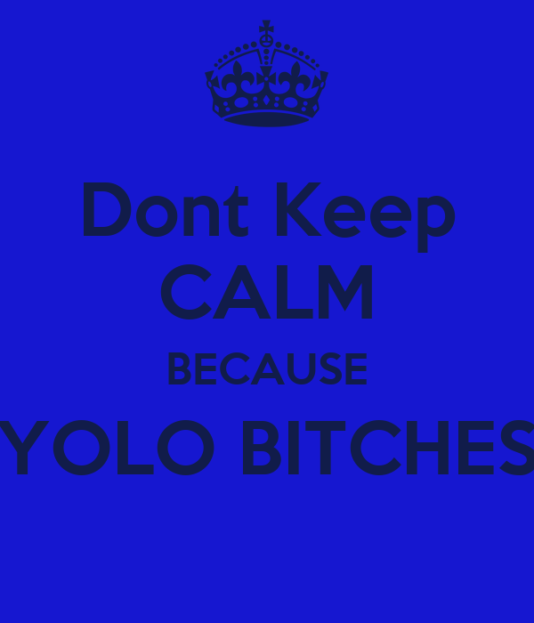 Dont Keep CALM BECAUSE YOLO BITCHES