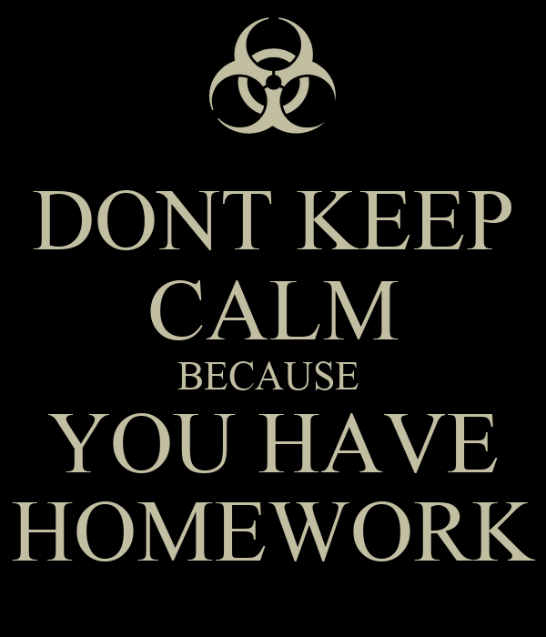 DONT KEEP CALM BECAUSE  YOU HAVE HOMEWORK