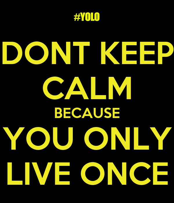 DONT KEEP CALM BECAUSE YOU ONLY LIVE ONCE