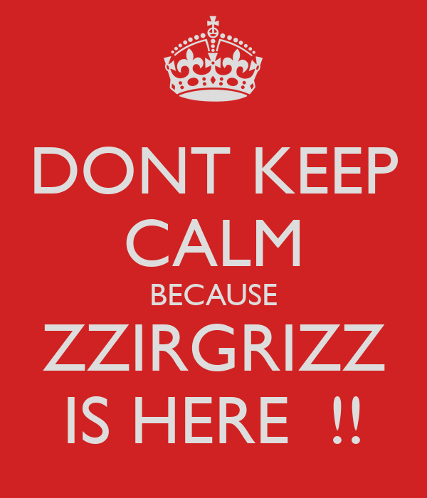 DONT KEEP CALM BECAUSE ZZIRGRIZZ IS HERE  !!