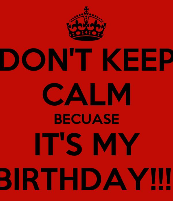DON'T KEEP CALM BECUASE IT'S MY BIRTHDAY!!!!