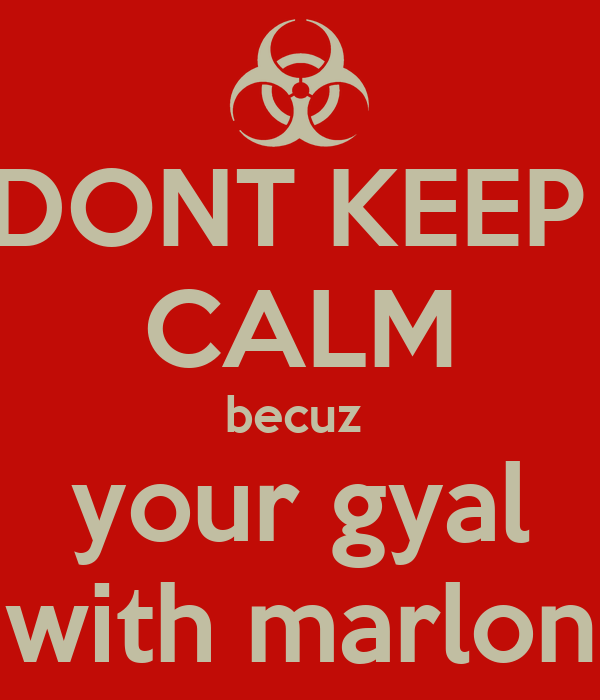 DONT KEEP  CALM becuz  your gyal with marlon
