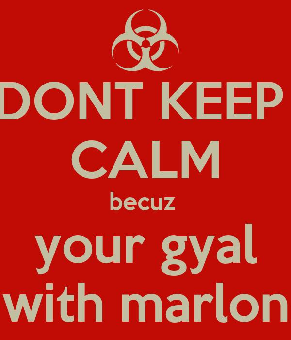DONT KEEP  CALM becuz  your gyal with marlon