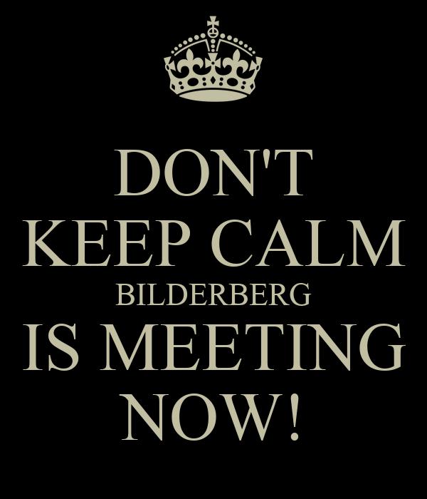 DON'T KEEP CALM BILDERBERG IS MEETING NOW!