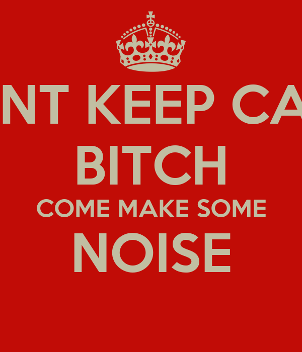 DONT KEEP CALM BITCH COME MAKE SOME NOISE