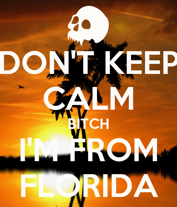 DON'T KEEP CALM BITCH I'M FROM FLORIDA