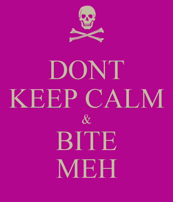 DONT KEEP CALM & BITE MEH