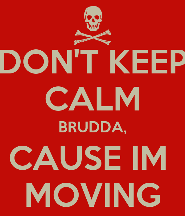 DON'T KEEP CALM BRUDDA, CAUSE IM  MOVING