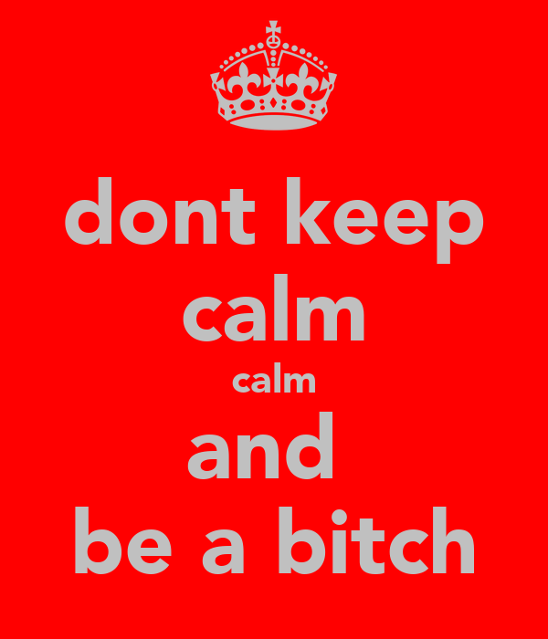 dont keep calm calm and  be a bitch