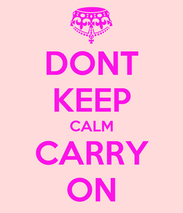DONT KEEP CALM CARRY ON