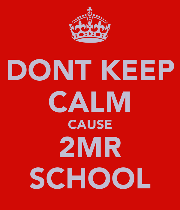 DONT KEEP CALM CAUSE 2MR SCHOOL