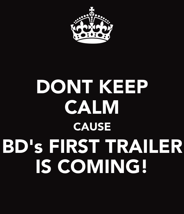 DONT KEEP CALM CAUSE BD's FIRST TRAILER IS COMING!